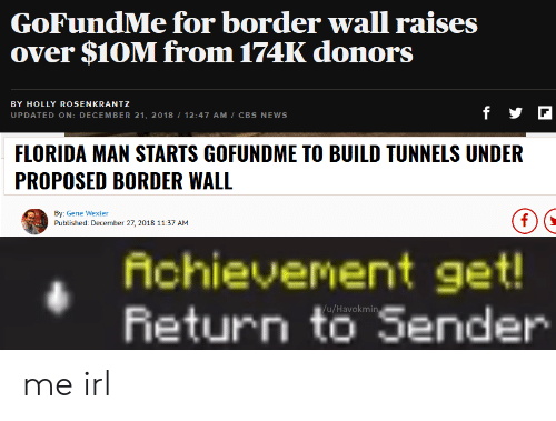 Florida Man, News, and Cbs: GoFundMe for border wall raises  over $1OM from 174K donors  BY HOLLY ROSENKRANTZ  UPDATED ON: DECEMBER 21, 2018 112:47 AM/ CBS NEWS  FLORIDA MAN STARTS GOFUNDME TO BUILD TUNNELS UNDER  PROPOSED BORDER WALL  By:Gene Wexler  Published: December 27, 2018 11:37 AM  Achievement get  Return to Sender  u/Havokmin me irl