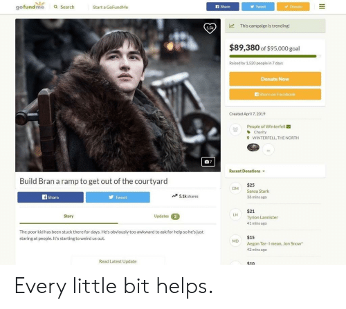Facebook, Weird, and Jon Snow: gofundme Q Search  Start a GoFundMe  f Share  Tweet  Donate  1.5k  This campaign is trending!  $89,380 of $95,000 goal  Raised by 1,520 people in 7 days  Donate Now  Share on Facebook  Created Ap 7,2019  People of Winterfell  曽  Charity  WINTERFELL, THE NORTH  9  07  Recent Donations ▼  Build Bran a ramp to get out of the courtyard  $25  Sansa Stark  36 mins ago  OM  fShare  Tweet  5.1k shares  $21  Tyrion Lannister  41 mins ago  LH  Story  Updates  2  The poor kid has been stuck there for days. He's obviously too awkward to ask for help so he's just  staring at people. It's starting to weird us out.  $15  Aegon Tar I mean, Jon Snow  42 mins ago  MD  Read Latest Update  $10 Every little bit helps.