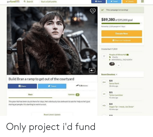 Facebook, Weird, and Jon Snow: gofundme Q Search Start a GoFundMe  I Share  Tweet  le  This campaign is trending!  $89,380 of $95,000 goal  Rased by 1.520 peoplein7 days  Donate Now  Share on Facebook  Created April7.2019  曽  People of Winterfell  、Charity  VVINTERE ELL THE NORTH  Recent Donations ▼  Build Bran a ramp to get out of the courtyard  $25  Sansa Stark  36 mins ago  ом  fShare  Tweet  ベSIk shares  $21  Tyrion Lannister  41 mins ago  Story  Updates 2  The poor kid has been stuck there for days. He's obviously too awkward to ask for help so he's just  staring at people. It's starting to weird us out  $15  Aegon Tar-I mean, Jon Snow  42 mins ag  Read Latest Update Only project i'd fund