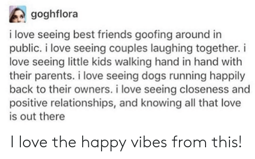 Dogs, Friends, and Love: goghflora  i love seeing best friends goofing around in  public. i love seeing couples laughing together.i  love seeing little kids walking hand in hand with  their parents. i love seeing dogs running happily  back to their owners. i love seeing closeness and  positive relationships, and knowing all that love  is out there I love the happy vibes from this!