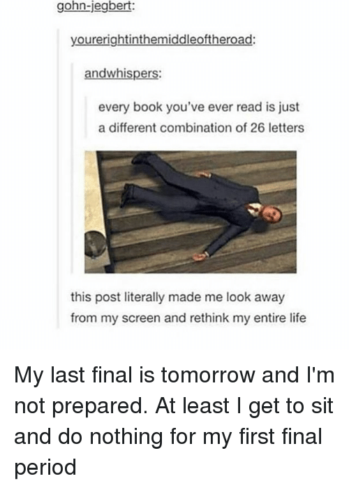 Life, Memes, and Period: gohn-jegbert:  yourerightinthemiddleoftheroad:  and whispers:  every book you've ever read is just  a different combination of 26 letters  this post literally made me look away  from my screen and rethink my entire life My last final is tomorrow and I'm not prepared. At least I get to sit and do nothing for my first final period