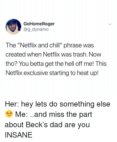 """Chill, Dad, and Netflix: GoHomeRoger  @g_dynamo  The """"Netflix and chill"""" phrase was  created when Netflix was trash. Now  tho? You betta get the hell off me! This  Netflix exclusive starting to heat up! Her: hey lets do something else 😏 Me: ..and miss the part about Beck's dad are you INSANE"""