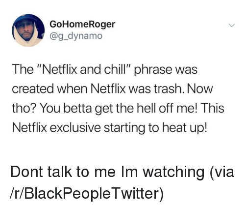 "Blackpeopletwitter, Chill, and Netflix: GoHomeRoger  @g_dynamo  The ""Netflix and chill"" phrase was  created when Netflix was trash. Now  tho? You betta get the hell off me! This  Netflix exclusive starting to heat up! Dont talk to me Im watching (via /r/BlackPeopleTwitter)"