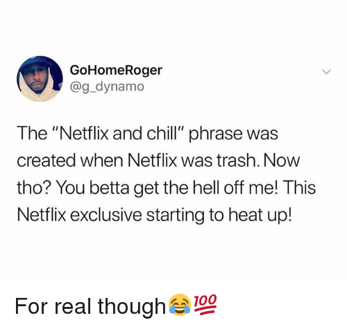 """Chill, Netflix, and Netflix and Chill: GoHomeRoger  @g_dynamo  The """"Netflix and chill"""" phrase was  created when Netflix was trash. Now  tho? You betta get the hell off me! This  Netflix exclusive starting to heat up! For real though😂💯"""