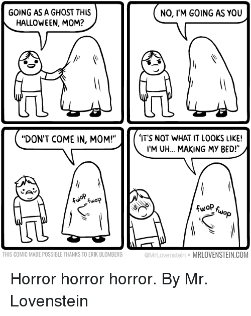 """Dank, Halloween, and Ghost: GOING AS A GHOST THIS  HALLOWEEN, MOM?  NO, IM GOING AS YOU  DON'T COME IN, MOM!""""  IT'S NOT WHAT IT LOOKS LIKE!  I'M UH... MAKING MY BED!""""  Cu Fuo?  NO  THIS COMIC MADE POSSIBLE THANKS TO ERIK BLOMBERG  @MrLovenstein·MRLOVENSTEIN.COM Horror horror horror.  By Mr. Lovenstein"""