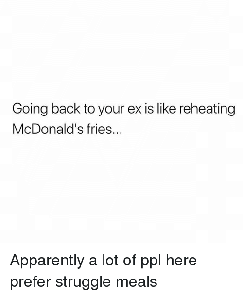 Apparently, McDonalds, and Memes: Going back to your ex is like reheating  McDonald's fries. Apparently a lot of ppl here prefer struggle meals