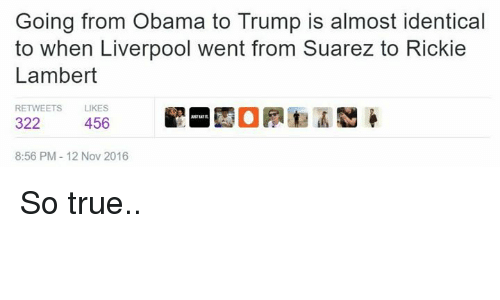 Soccer, Suarez, and Nov: Going from Obama to Trump is almost identical  to when Liverpool went from Suarez to Rickie  Lambert  RETWEETS  LIKES  322  456  8:56 PM 12 Nov 2016 So true..