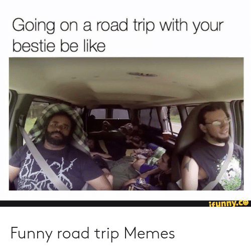 Going on a Road Trip With Your Bestie Be Like Funny Road