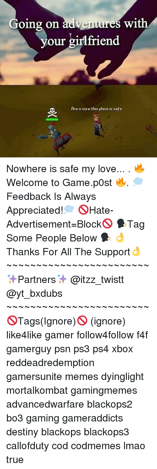 Ignorant, Memes, and Ps4: Going on adventur  with  es our girlfriend  Are u sure this place is safe Nowhere is safe my love... . 🔥Welcome to Game.p0st 🔥. 💭Feedback Is Always Appreciated!💭 🚫Hate-Advertisement=Block🚫 🗣Tag Some People Below 🗣 👌Thanks For All The Support👌 ~~~~~~~~~~~~~~~~~~~~~~~~ ✨Partners✨ @itzz_twistt @yt_bxdubs ~~~~~~~~~~~~~~~~~~~~~~~~ 🚫Tags(Ignore)🚫 (ignore) like4like gamer follow4follow f4f gamerguy psn ps3 ps4 xbox reddeadredemption gamersunite memes dyinglight mortalkombat gamingmemes advancedwarfare blackops2 bo3 gaming gameraddicts destiny blackops blackops3 callofduty cod codmemes lmao true