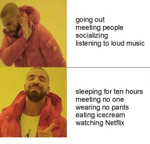Music, Netflix, and Sleeping: going out  meeting people  socializing  listening to loud music  sleeping for ten hours  meeting no one  wearing no pants  eating icecream  watching Netflix