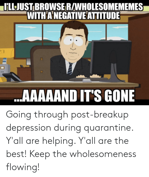 Best, Depression, and Quarantine: Going through post-breakup depression during quarantine. Y'all are helping. Y'all are the best! Keep the wholesomeness flowing!