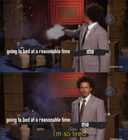 Time, Com, and Adultswim: going to bed at a reasonable time  me  [adultswim.com]  going to bed at a reasonable time  me  Im so tired  [adultswim.com]