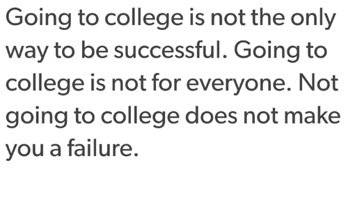 College, Failure, and Make: Going to college is not the only  way to be successful. Going to  college is not for everyone. Not  going to college does not make  you a failure.