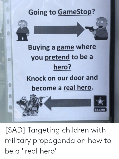 """Children, Gamestop, and Army: Going to GameStop?  Buying a game where  you pretend to be a  hero?  Knock on our door and  become a real hero.  U.S.ARMY [SAD] Targeting children with military propaganda on how to be a """"real hero"""""""