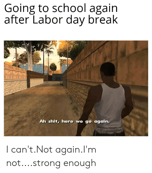 School, Shit, and Break: Going to school again  after Labor day break  Ah shit, here we go again. I can't.Not again.I'm not....strong enough