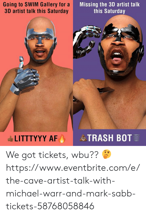 Af, Dank, and Michael: Going to SWIM Gallery for a  3D artist talk this Saturday  Missing th 3D rtist talk  this Saturday  1001  LITTTYYY AF  ,  -ATRASH BOT We got tickets, wbu?? 🤔 https://www.eventbrite.com/e/the-cave-artist-talk-with-michael-warr-and-mark-sabb-tickets-58768058846