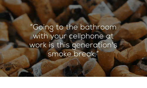 "Work, Break, and Working: ""Going to the bathroom  with your cellphone at  work is this generation's  smoke break."""