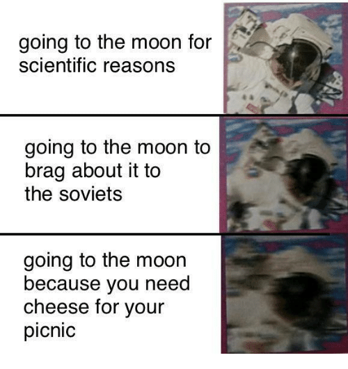 Memes, Moon, and 🤖: going to the moon for  scientific reasons  going to the moon to  brag about it to  the soviets  going to the moon  because you need  cheese for your  picnic
