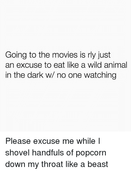 Movies, Animal, and Popcorn: Going to the movies is rly just  an excuse to eat like a wild animal  in the dark w/ no one watching Please excuse me while I shovel handfuls of popcorn down my throat like a beast
