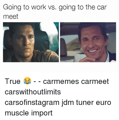 Memes, Euro, and 🤖: Going to work vs. going to the car  meet True 😂 - - carmemes carmeet carswithoutlimits carsofinstagram jdm tuner euro muscle import