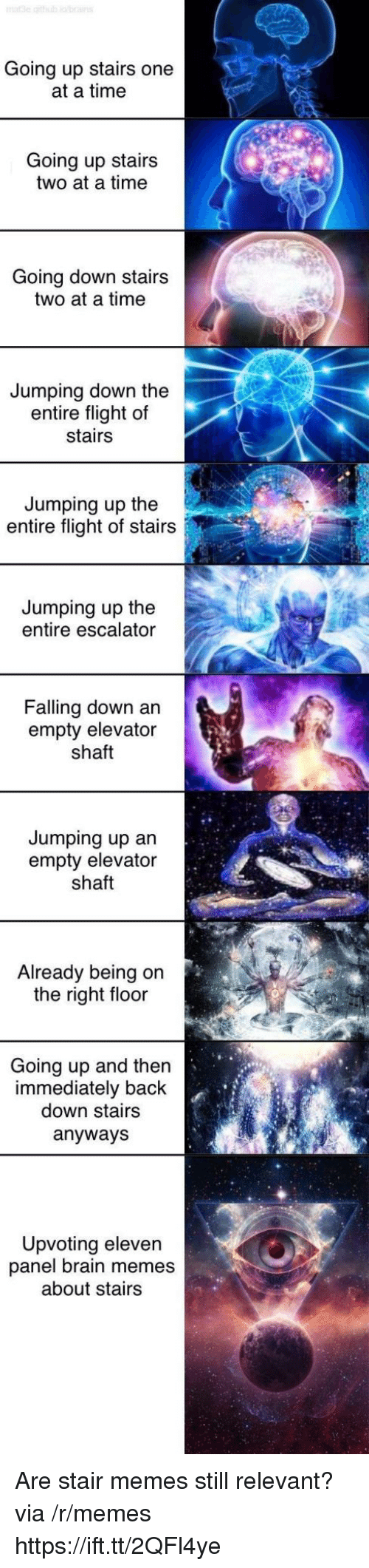 Memes, Brain, and Flight: Going up stairs one  at a time  Going up stairs  two at a time  Going down stairs  two at a time  Jumping down the  entire flight of  stairs  Jumping up the  entire flight of stairs  Jumping up the  entire escalator  Falling down an  empty elevator  shaft  Jumping up an  empty elevator  shaft  Already being on  the right floor  Going up and then  immediately back  down stairs  anyways  Upvoting eleven  panel brain memes  about stairs Are stair memes still relevant? via /r/memes https://ift.tt/2QFl4ye
