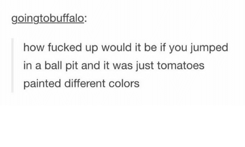 Jumped, How, and Pit: goingtobuffalo:  how fucked up would it be if you jumped  in a ball pit and it was just tomatoes  painted different colors