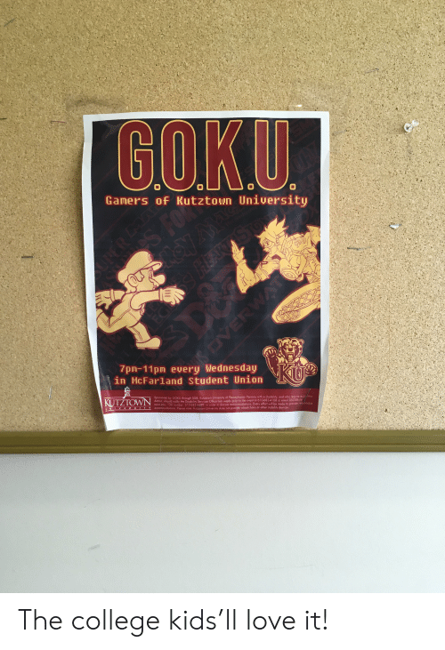 College, Goku, and Love: GOKU  Gamers of Kutztown University  O  FOR  NA  HEA  O  WA  VE  7pm-11pm every Wednesday  in McFarland Student Union  KU  KUTZTOWN  Sponsored by GOKU through SGB. Kutztown University of Pennsylvania- Persons with a disability, and who require accommo  dotion, should notify the Disability Services Office two weeks prior to the event at 61O-683-4108 or email DSO@kutz-  fown edu TDD number: 610-683-4499 in order to discuss accommodations. Every effort will be made to provide reasonoble  accommodations. Please note: Kutztown University does not provide wheelchairs or other mobility devices  UNEVERS ITY The college kids'll love it!