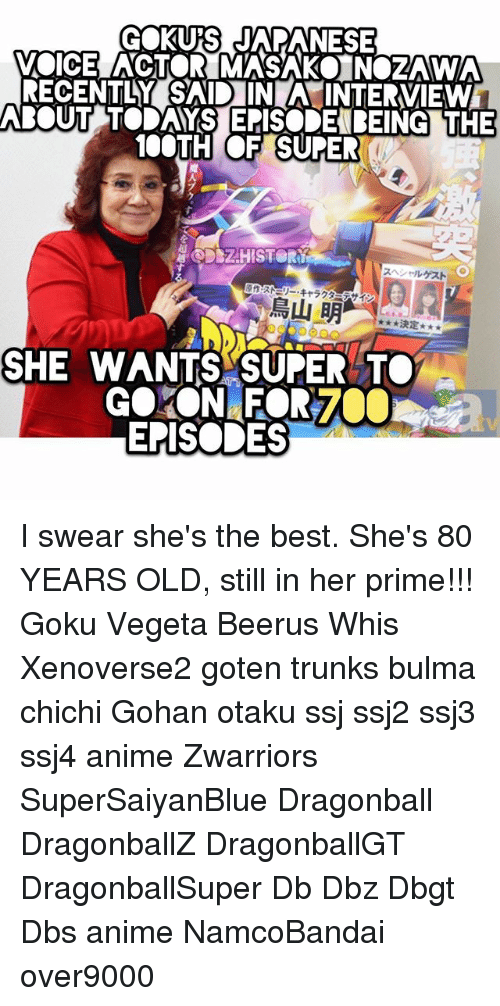 Anime, Bulma, and Dragonball: GOKUS JAPANESE  VOICE ACTOR MASAKO NOZAWA  RECENTLY SAID IN A INTERVIEW  BOUT TODAYS EPISODEBEING THE  100TH OF SUPE  魔  DSZHISTOR  スヘソールゲスト  原作:ス際リー·キャラグ  、イン  鳥山明-,.. *RE  決定  SHE WANTS SUPER TO  EPISODES I swear she's the best. She's 80 YEARS OLD, still in her prime!!! Goku Vegeta Beerus Whis Xenoverse2 goten trunks bulma chichi Gohan otaku ssj ssj2 ssj3 ssj4 anime Zwarriors SuperSaiyanBlue Dragonball DragonballZ DragonballGT DragonballSuper Db Dbz Dbgt Dbs anime NamcoBandai over9000