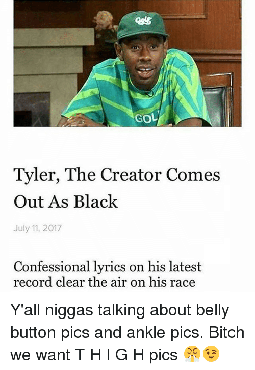 Bitch, Memes, and Tyler the Creator: GOL  Tyler, The Creator Comes  Out As Black  July 11, 2017  Confessional lyrics on his latest  record clear the air on his race Y'all niggas talking about belly button pics and ankle pics. Bitch we want T H I G H pics 😤😉