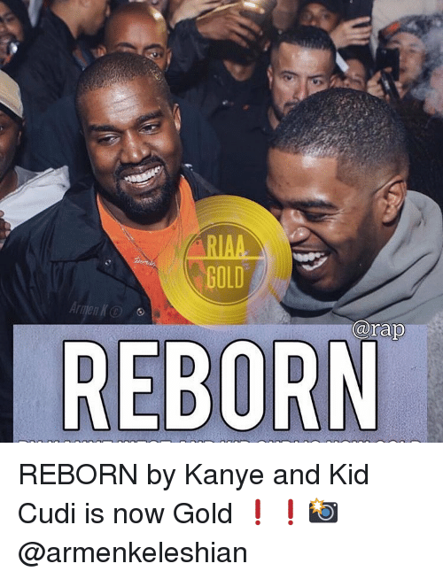 Kanye, Kid Cudi, and Memes: GOLD  arap  REBORN REBORN by Kanye and Kid Cudi is now Gold ❗️❗️📸 @armenkeleshian