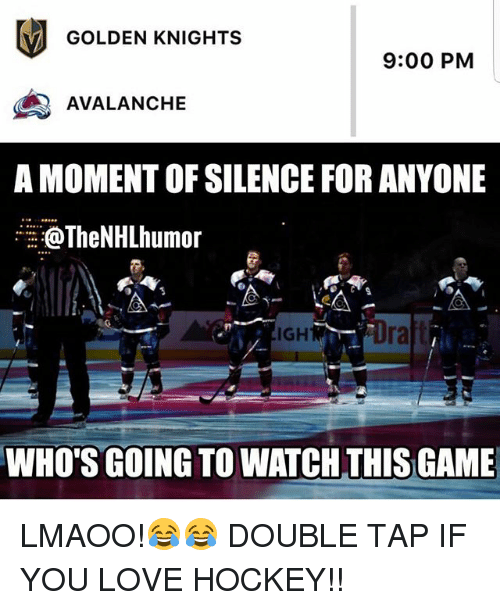 Hockey, Love, and Memes: GOLDEN KNIGHTS  9:00 PM  AVALANCHE  A MOMENT OF SILENCE FOR ANYONE  oTheNHLhumor  IGH  ra  WHO'S GOING TO WATCH THIS GAME LMAOO!😂😂 DOUBLE TAP IF YOU LOVE HOCKEY!!