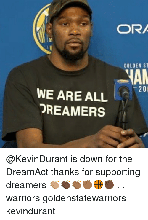 Memes, Warriors, and 🤖: GOLDEN S  20  WE ARE ALL  DREAMERS @KevinDurant is down for the DreamAct thanks for supporting dreamers 👏🏽👏🏿👏🏾✊🏾🏀✊🏿 . . warriors goldenstatewarriors kevindurant