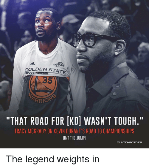 "Nba, Golden State, and Tough: GOLDEN STATE  35  ARRIO  ""THAT ROAD FOR IKDİ WASN'T TOUGH.""  TRACY MCGRADY ON KEVIN DURANT'S ROAD TO CHAMPIONSHIPS  H/T THE JUMP) The legend weights in"