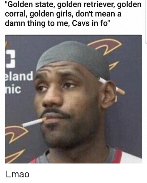 """Cavs, Girls, and Golden Corral: """"Golden state, golden retriever, golden  corral, golden girls, don't mean a  damn thing to me, Cavs in fo""""  land  nic Lmao"""