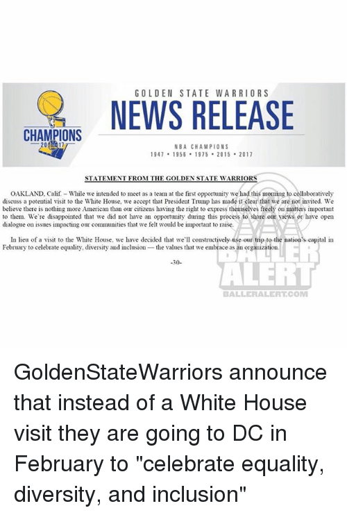 "Disappointed, Golden State Warriors, and Memes: GOLDEN STATE WARRIORS  NWS RELEASE  CHAMPIONS  NBA CHAMPIONS  947 1958 1975 2015 2017  STATEMENT FROM THE GOLDEN STATE WARRIORS  OAKLAND, Calif- While we intended to meet as a team at the first opportunity we had this moming to collaboratively  discuss a potential visit to the White House, we accept that President Trump has made it clear that we are not invited. We  believe there is nothing more American than our citizens having the right to express themselves freely on matters important  to them. We're disappointed that we did not have an opportuny during this process to share our views or have open  dialogue on issues impacting our communities that we felt would be important to raise.  In lieu of a visit to the White House, we have decided tha we constructively use our trip to the nation's capital in  February to celebrate equality, diversity and inclusion the values that we embrace as an organization  -30-  ALER  BALLERALERTCOM GoldenStateWarriors announce that instead of a White House visit they are going to DC in February to ""celebrate equality, diversity, and inclusion"""