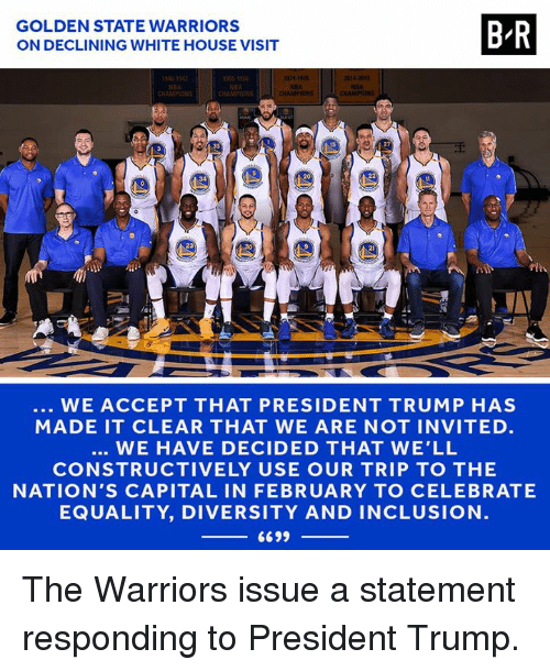 Golden State Warriors, White House, and Capital: GOLDEN STATE WARRIORS  ON DECLINING WHITE HOUSE VISIT  B-R  CHAMPION  CHAMPIONS  15  34  23  30  2  WE ACCEPT THAT PRESIDENT TRUMP HAS  MADE IT CLEAR THAT WE ARE NOT INVITED.  WE HAVE DECIDED THAT WE'LL  CONSTRUCTIVELY USE OUR TRIP TO THE  NATION'S CAPITAL IN FEBRUARY TO CELEBRATE  EQUALITY, DIVERSITY AND INCLUSION  6699 The Warriors issue a statement responding to President Trump.