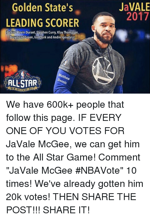 """All Star, Draymond Green, and Kevin Durant: Golden State's  LEADING SCORER  Behind Kevin Durant, Stephen Curry, KlayThompson,  Draymond Green, Ian Clark and Andre lgoudala)  ALLSTAR  ennio  JaVALE  2017 We have 600k+ people that follow this page.   IF EVERY ONE OF YOU VOTES FOR JaVale McGee, we can get him to the All Star Game!   Comment """"JaVale McGee #NBAVote"""" 10 times!   We've already gotten him 20k votes!   THEN SHARE THE POST!!! SHARE IT!"""