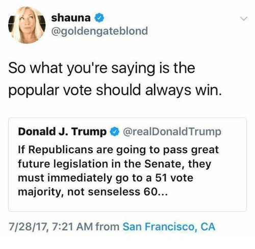 Future, Memes, and San Francisco: @goldengateblonc  So what you're saying is the  popular vote should always win.  Donald J. Trump @realDonaldTrump  If Republicans are going to pass great  future legislation in the Senate, they  must immediately go to a 51 vote  majority, not senseless 60…  7/28/17, 7:21 AM from San Francisco, CA
