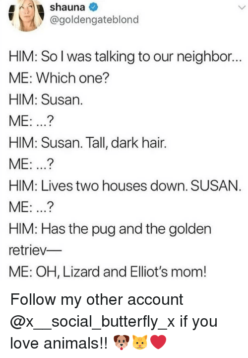 Animals, Love, and Memes: @goldengateblond  HIM: So l was talking to our neighbor  ME: Which one?  HIM: Susan  ME: ...?  HIM: Susan. Tall, dark hair.  ME: ..?  HIM: Lives two houses down. SUSAN  ME: ...?  HIM: Has the pug and the golden  retriev-  ME: OH, Lizard and Elliot's mom! Follow my other account @x__social_butterfly_x if you love animals!! 🐶🐱❤