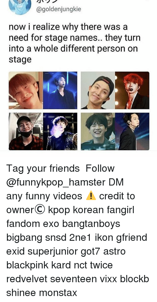 Friends, Funny, and Memes: @goldenjunak.e  now i realize why there was a  need for stage names.. they turn  into a whole different person on  stage 》Tag your friends 》》 Follow @funnykpop_hamster 》》》DM any funny videos ⚠ credit to owner© kpop korean fangirl fandom exo bangtanboys bigbang snsd 2ne1 ikon gfriend exid superjunior got7 astro blackpink kard nct twice redvelvet seventeen vixx blockb shinee monstax