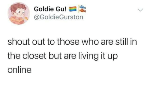 Living, Who, and Online: Goldie Gu!  @GoldieGurston  shout out to those who are still in  the closet but are living it up  online