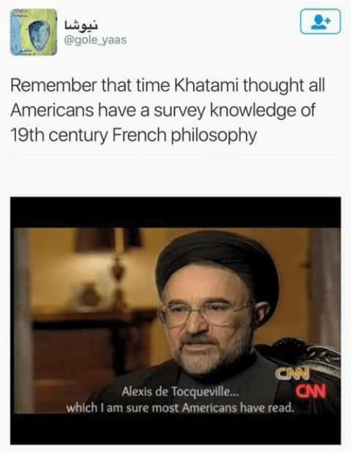Memes, Philosophy, and Time: @gole yaas  Remember that time Khatami thought all  Americans have a survey knowledge of  19th century French philosophy  Alexis de Tocqueville...  which am sure most Americans have read.