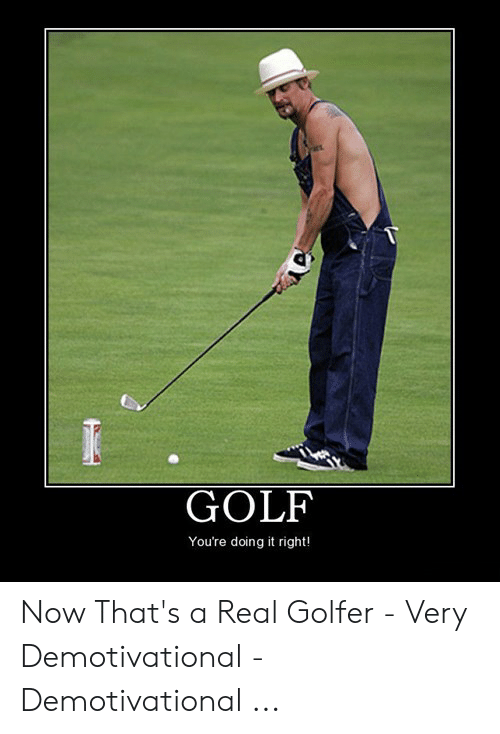 Golf, Real, and Now: GOLF  You're doing it right! Now That's a Real Golfer - Very Demotivational - Demotivational ...