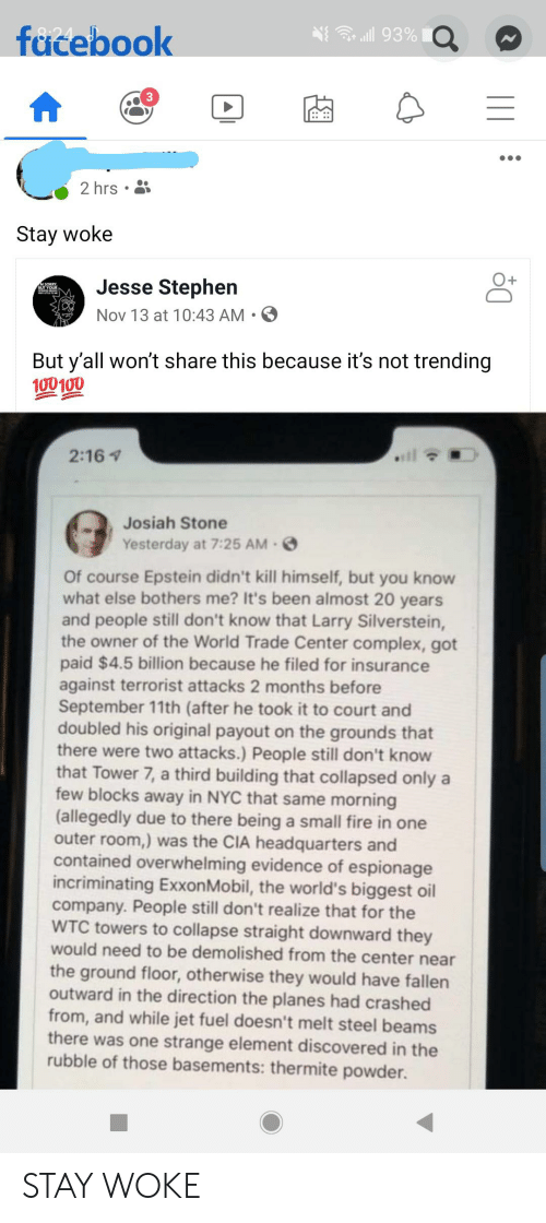 Complex, Facebook, and Fire: Goll 93% O  facebook  3  2 hrs  Stay woke  Jesse Stephen  MSORRY  Nov 13 at 10:43 AM.  But y'all won't share this because it's not trending  100100  2:16  Josiah Stone  Yesterday at 7:25 AM-  Of course Epstein didn't kill himself, but you know  what else bothers me? It's been almost 20 years  and people still don't know that Larry Silverstein,  the owner of the World Trade Center complex, got  paid $4.5 billion because he filed for insurance  against terrorist attacks 2 months before  September 11th (after he took it to court and  doubled his original payout on the grounds that  there were two attacks.) People still don't know  that Tower 7, a third building that collapsed only a  few blocks away in NYC that same morning  (allegedly due to there being a small fire in one  outer room,) was the CIA headquarters and  contained overwhelming evidence of espionage  incriminating ExxonMobil, the world's biggest oil  company. People still don't realize that for the  WTC towers to collapse straight downward they  would need to be demolished from the center near  the ground floor, otherwise they would have fallen  outward in the direction the planes had crashed  from, and while jet fuel doesn't melt steel beams  there was one strange element discovered in the  rubble of those basements: thermite powder. STAY WOKE