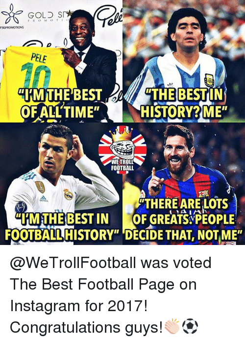 "Football, Instagram, and Memes: GOLS S  FSGPROMOTIONS  ""HMTHE BESTTHE BESTIN  HISTORY ME  FLLTIME""H  WETROLL  FOOTBALL  THERE ARE LOTS  MTHEBESTIN GREATSPEOPLE  FOOTBALL HISTORY"" DECIDE THAT, NOT ME"" @WeTrollFootball was voted The Best Football Page on Instagram for 2017! Congratulations guys!👏🏻⚽️"
