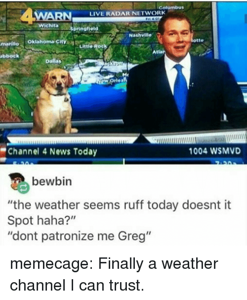 "News, Tumblr, and Blog: Golumbus  WARN  LIVE RADAR NETWORK  otte  mariilo Oklahoma city  Little Rock  Atlar  bbock  Channel 4 News Today  1004 WSMVD  bewbin  ""the weather seems ruff today doesnt it  Spot haha?""  ""dont patronize me Greg"" memecage:  Finally a weather channel I can trust."