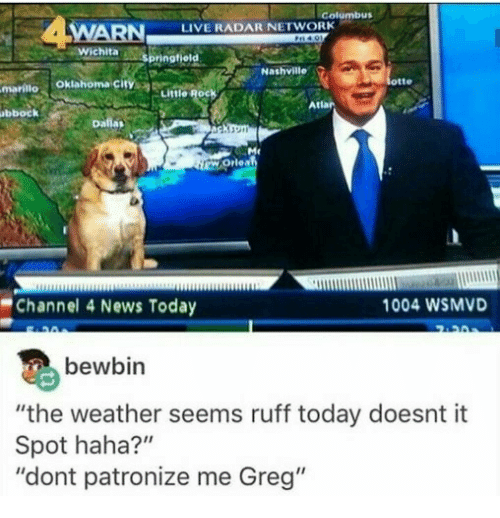 "News, Live, and Oklahoma: Golumbus  WARN  LIVE RADAR NETWORK  otte  mariilo Oklahoma city  Little Rock  Atlar  bbock  Channel 4 News Today  1004 WSMVD  bewbin  ""the weather seems ruff today doesnt it  Spot haha?""  ""dont patronize me Greg"""