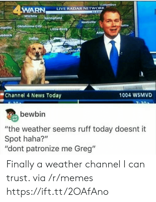 "Memes, News, and Live: Golumbus  WARN  LIVE RADAR NETWORK  otte  mariilo Oklahoma city  Little Rock  Atlar  bbock  Channel 4 News Today  1004 WSMVD  bewbin  ""the weather seems ruff today doesnt it  Spot haha?""  ""dont patronize me Greg"" Finally a weather channel I can trust. via /r/memes https://ift.tt/2OAfAno"