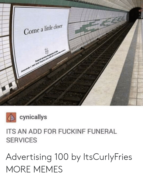 Dank, Memes, and Target: Gome a little closer  cynicallys  ITS AN ADD FOR FUCKINF FUNERAL  SERVICES Advertising 100 by ItsCurlyFries MORE MEMES