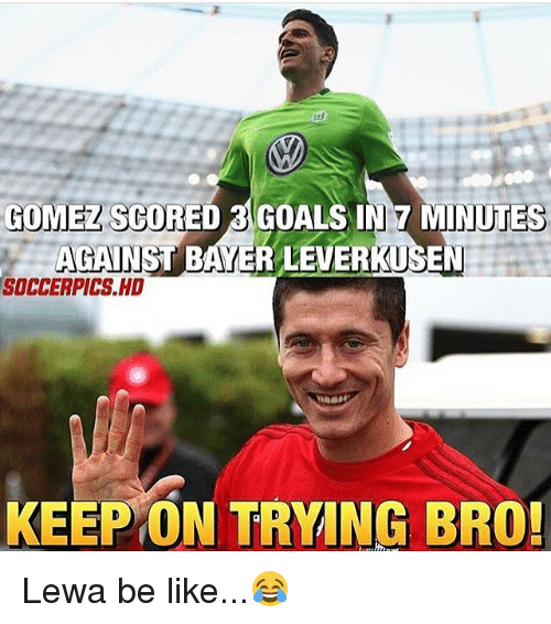 Be Like, Goals, and Memes: GOMEZ SCORED GOALS IN 7 MINUTES  AGAINST BAYER LEVERKUSEN  SOCCERPICS.HD  KEEP ON TRYING BRO! Lewa be like...😂